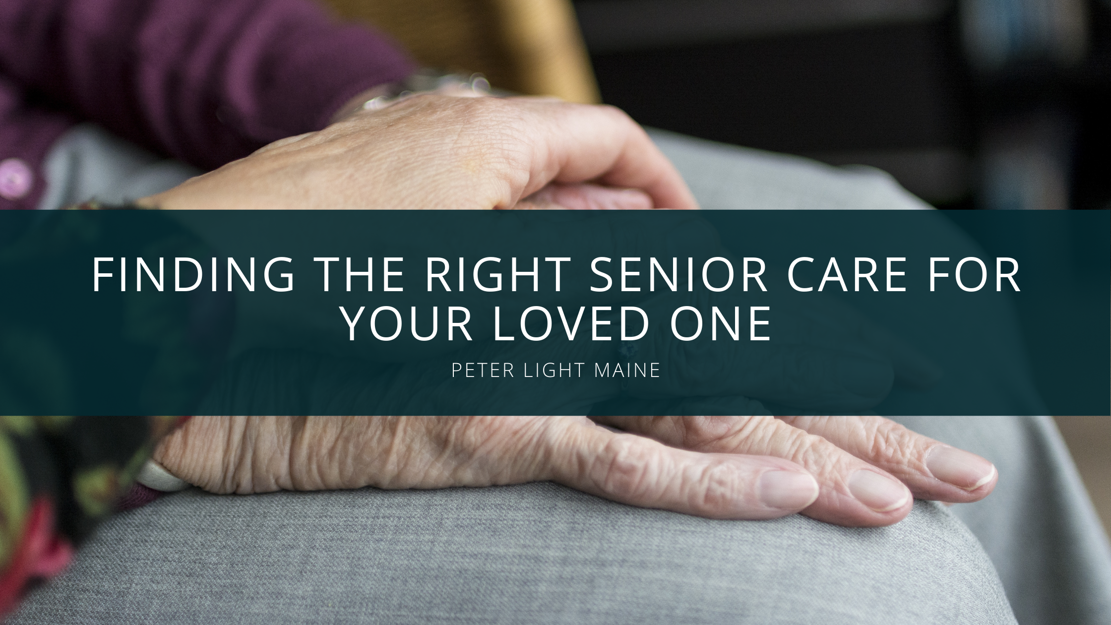 Peter Light Maine: Finding the Right Senior Care for Your Loved One